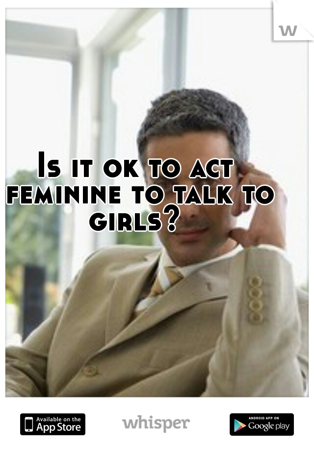 Is it ok to act feminine to talk to girls?