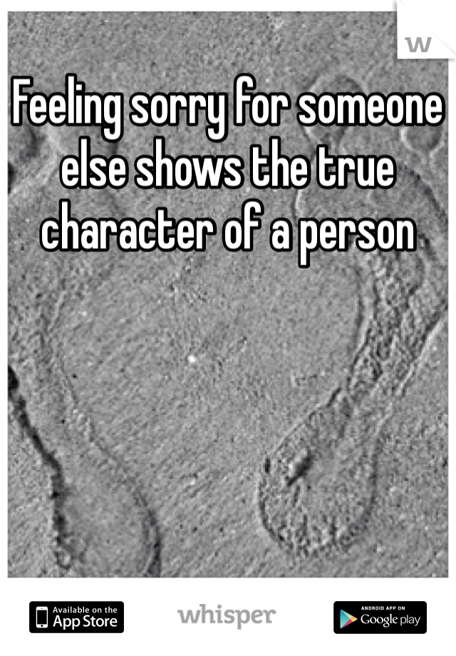 Feeling sorry for someone else shows the true character of a person