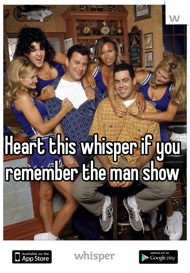 Heart this whisper if you remember the man show