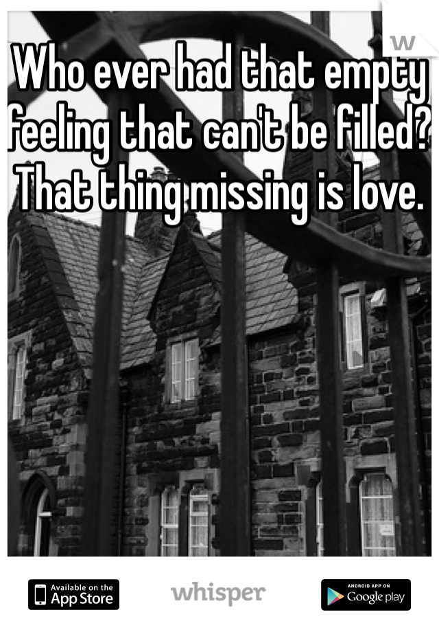 Who ever had that empty feeling that can't be filled? That thing missing is love.
