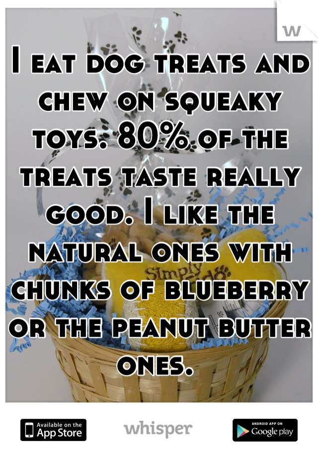 I eat dog treats and chew on squeaky toys. 80% of the treats taste really good. I like the natural ones with chunks of blueberry or the peanut butter ones.