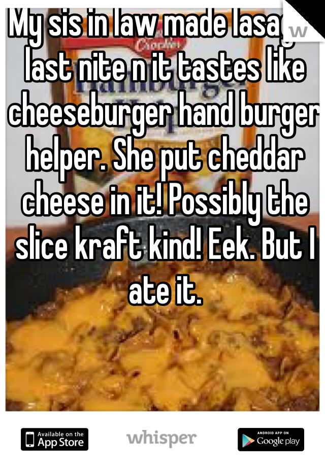 My sis in law made lasagna last nite n it tastes like cheeseburger hand burger helper. She put cheddar cheese in it! Possibly the slice kraft kind! Eek. But I ate it.