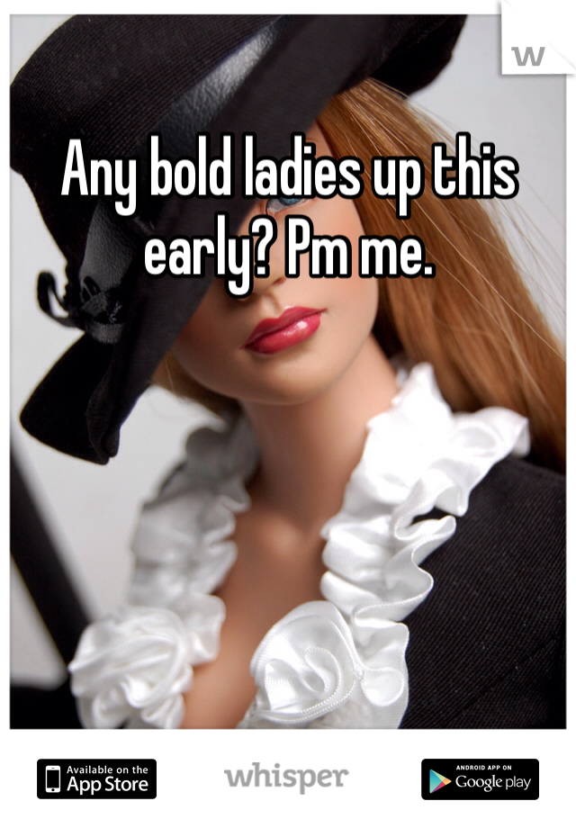 Any bold ladies up this early? Pm me.