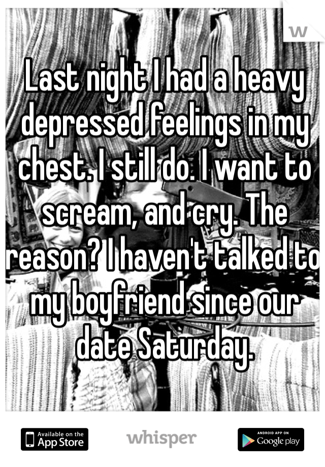 Last night I had a heavy depressed feelings in my chest. I still do. I want to scream, and cry. The reason? I haven't talked to my boyfriend since our date Saturday.