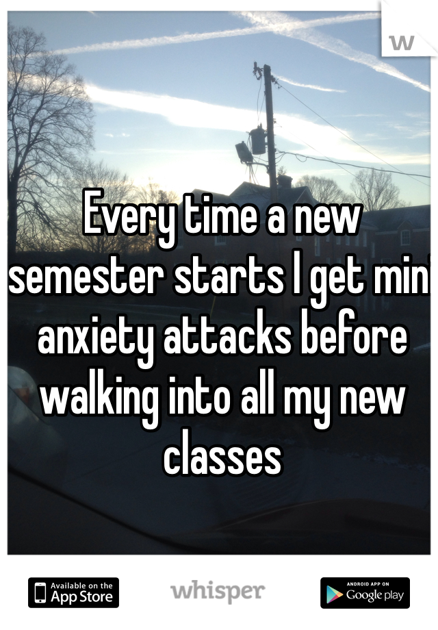 Every time a new semester starts I get mini anxiety attacks before walking into all my new classes
