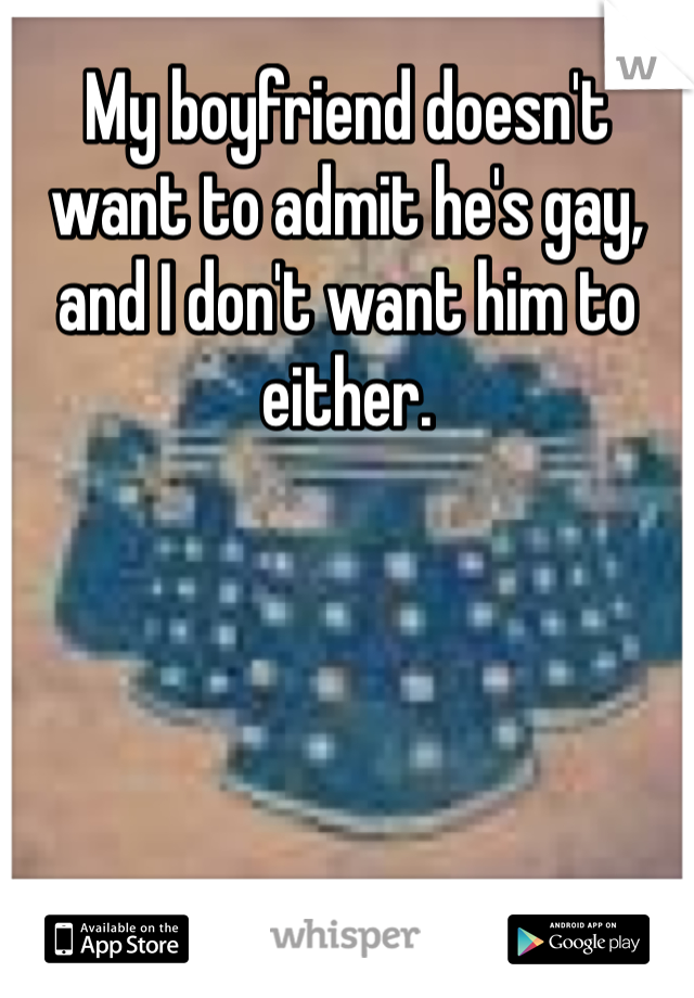 My boyfriend doesn't want to admit he's gay, and I don't want him to either.