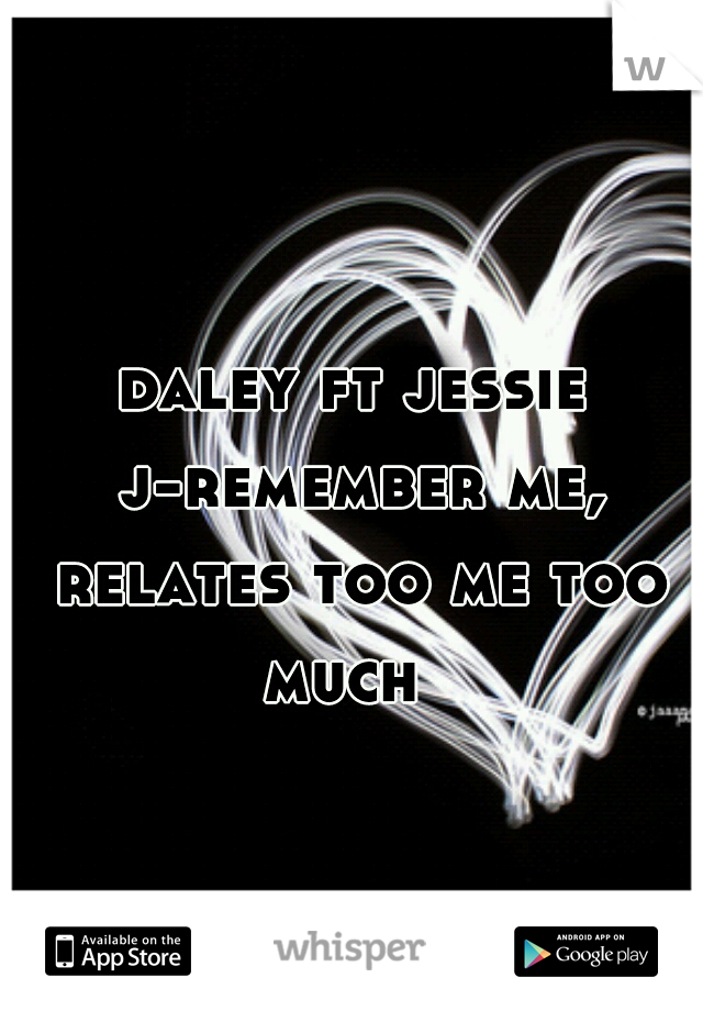 daley ft jessie j-remember me, relates too me too much