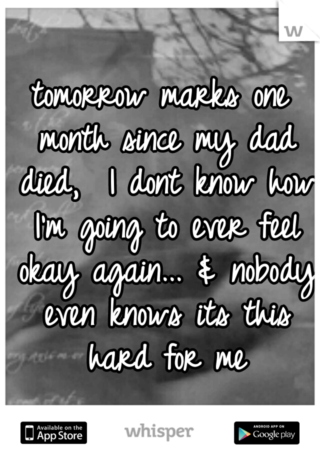 tomorrow marks one month since my dad died,  I dont know how I'm going to ever feel okay again... & nobody even knows its this hard for me