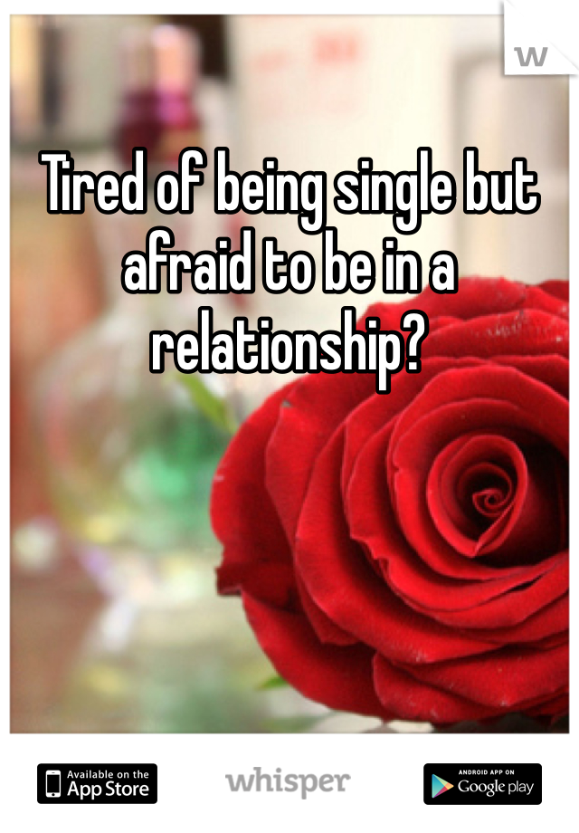 Tired of being single but afraid to be in a relationship?