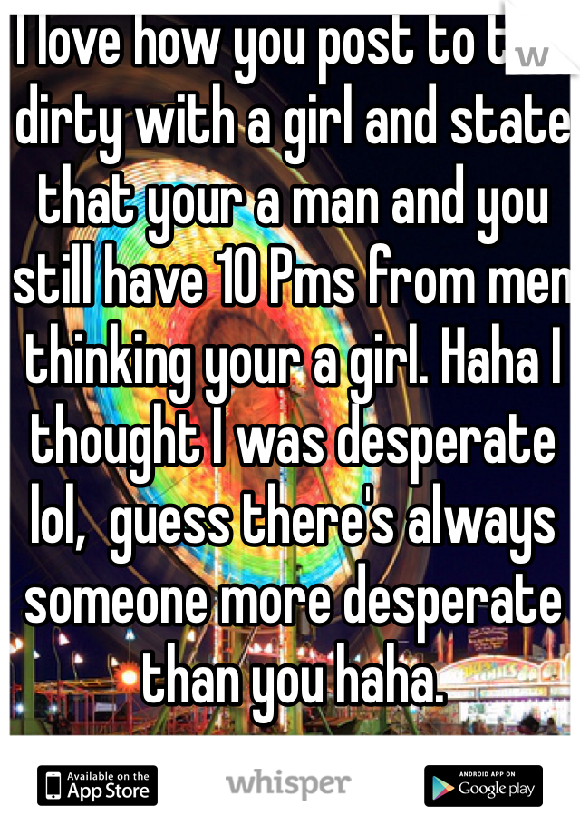 I love how you post to talk dirty with a girl and state that your a man and you still have 10 Pms from men thinking your a girl. Haha I thought I was desperate lol,  guess there's always someone more desperate than you haha.