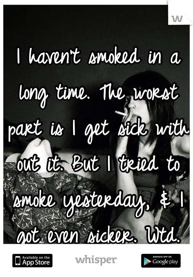 I haven't smoked in a long time. The worst part is I get sick with out it. But I tried to smoke yesterday, & I got even sicker. Wtd.