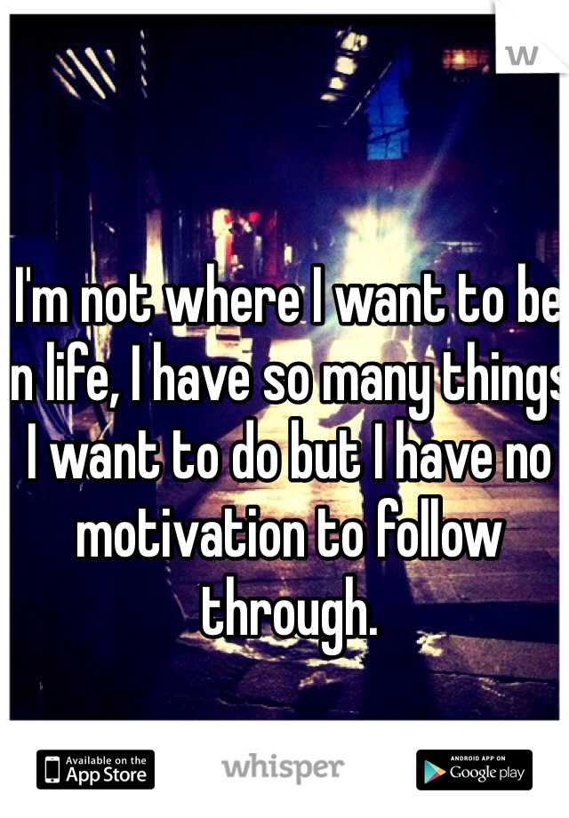 I'm not where I want to be in life, I have so many things I want to do but I have no motivation to follow through.