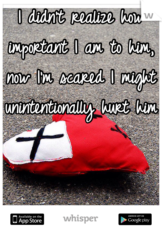 I didn't realize how important I am to him, now I'm scared I might unintentionally hurt him
