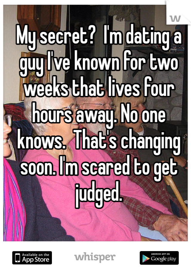 My secret?  I'm dating a guy I've known for two weeks that lives four hours away. No one knows.  That's changing soon. I'm scared to get judged.