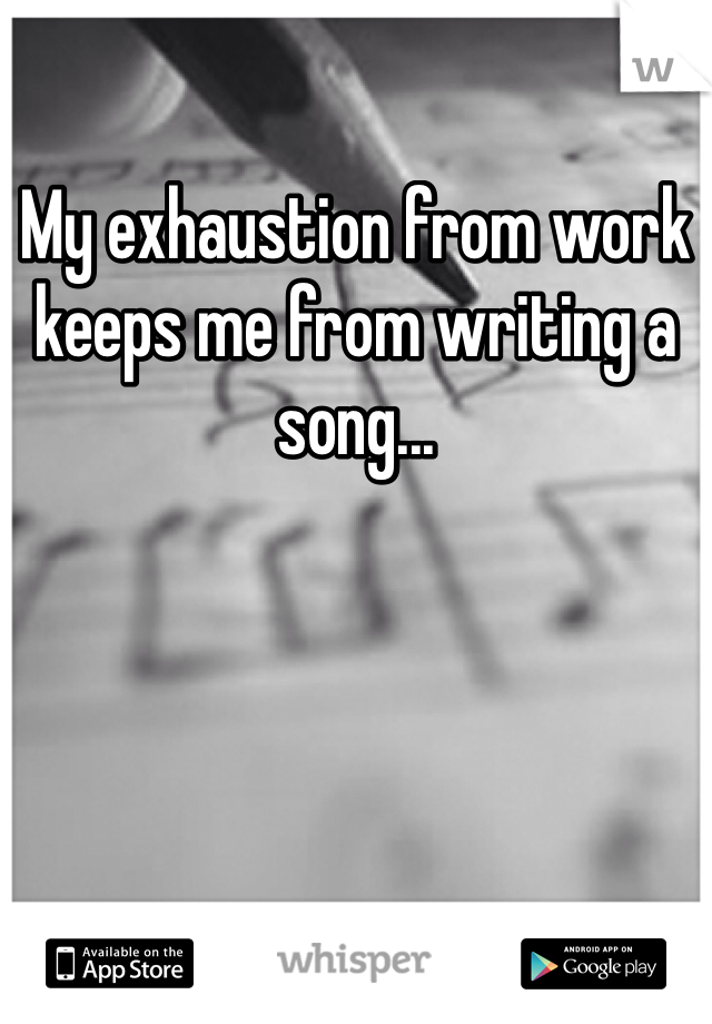 My exhaustion from work keeps me from writing a song...