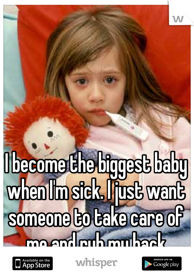 I become the biggest baby when I'm sick. I just want someone to take care of me and rub my back