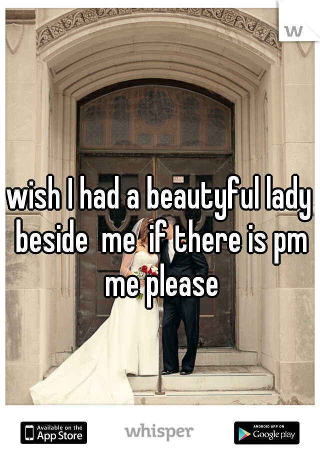 wish I had a beautyful lady beside  me  if there is pm me please
