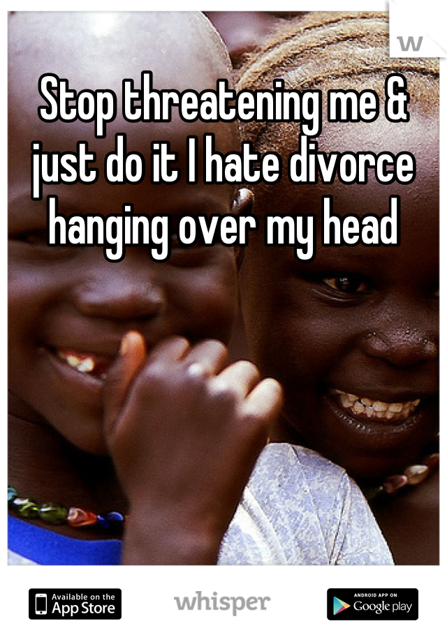 Stop threatening me & just do it I hate divorce hanging over my head