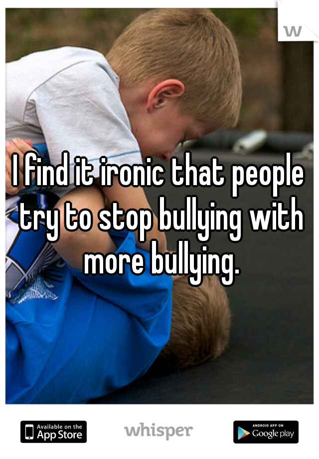 I find it ironic that people try to stop bullying with more bullying.