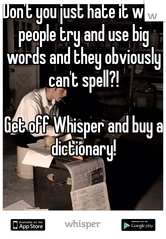 Don't you just hate it when people try and use big words and they obviously can't spell?!   Get off Whisper and buy a dictionary!