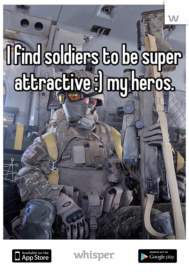 I find soldiers to be super attractive :) my heros.