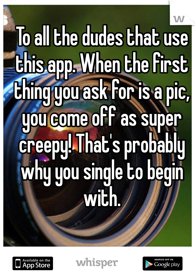 To all the dudes that use this app. When the first thing you ask for is a pic, you come off as super creepy! That's probably why you single to begin with.
