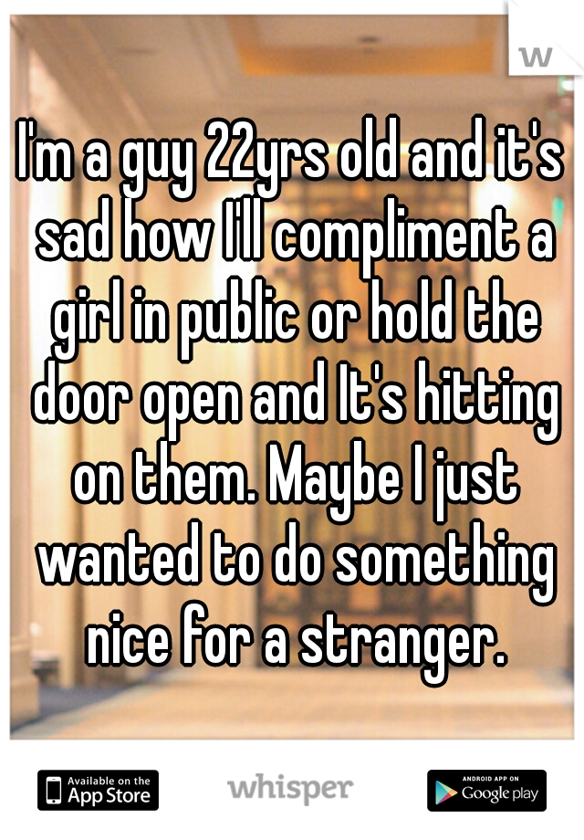 I'm a guy 22yrs old and it's sad how I'll compliment a girl in public or hold the door open and It's hitting on them. Maybe I just wanted to do something nice for a stranger.