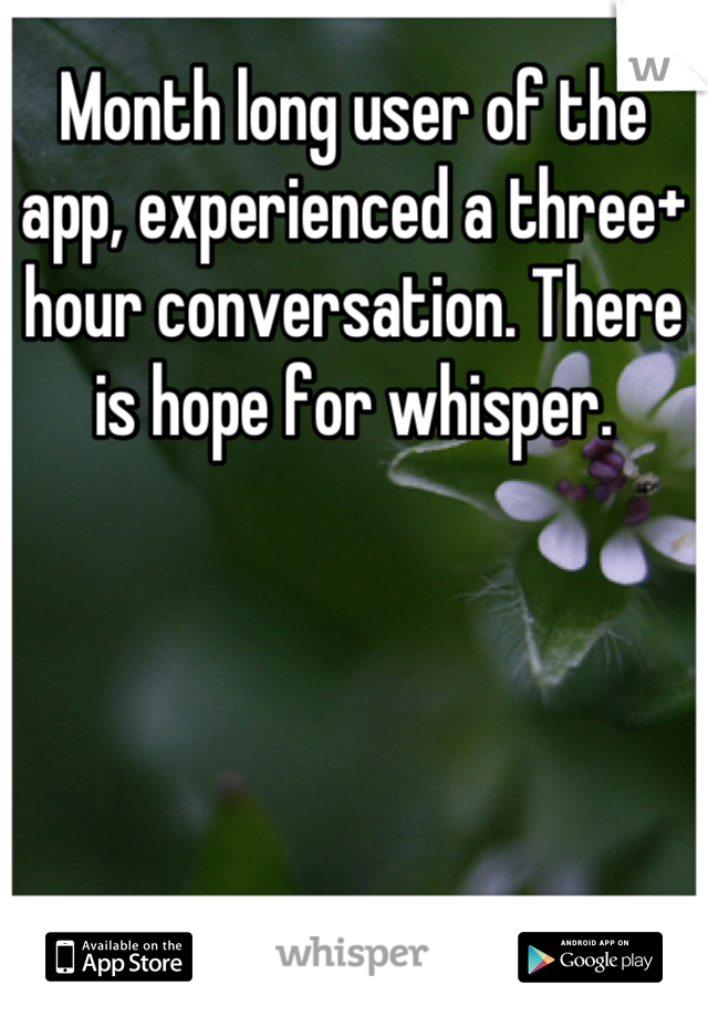 Month long user of the app, experienced a three+ hour conversation. There is hope for whisper.