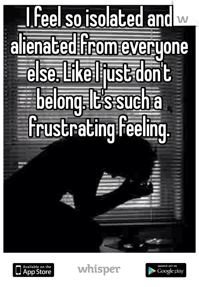 I feel so isolated and alienated from everyone else. Like I just don't belong. It's such a frustrating feeling.