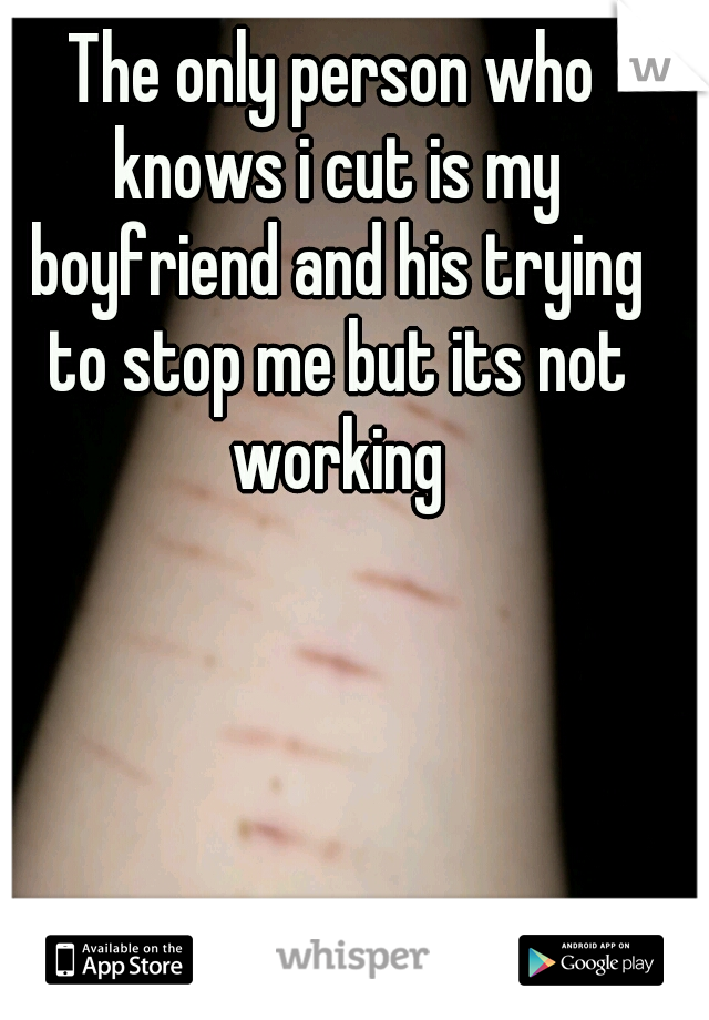 The only person who knows i cut is my boyfriend and his trying to stop me but its not working