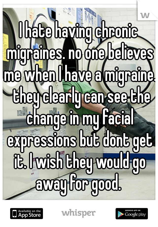 I hate having chronic migraines. no one believes me when I have a migraine.  they clearly can see the change in my facial expressions but dont get it. I wish they would go away for good.