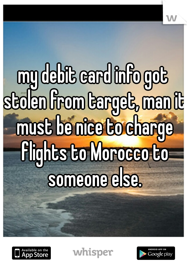 my debit card info got stolen from target, man it must be nice to charge flights to Morocco to someone else.