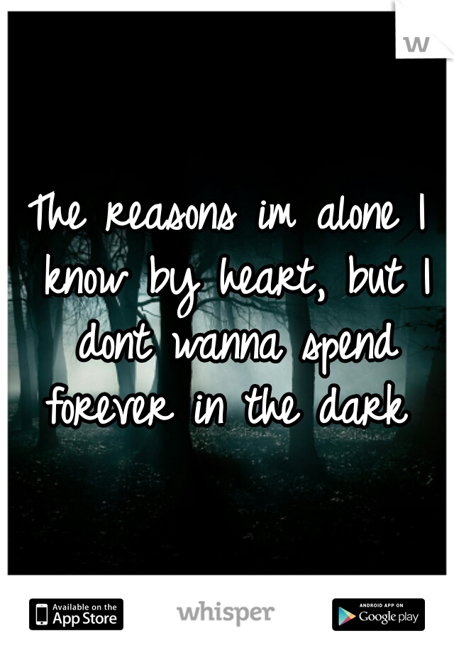 The reasons im alone I know by heart, but I dont wanna spend forever in the dark