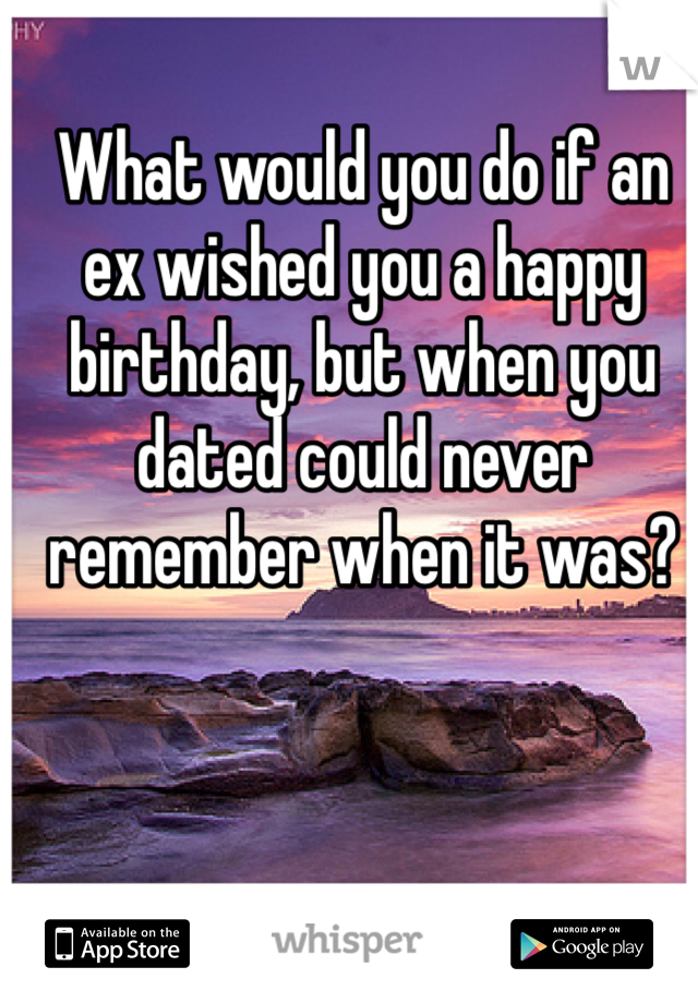 What would you do if an ex wished you a happy birthday, but when you dated could never remember when it was?
