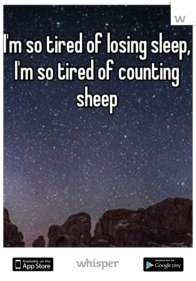 I'm so tired of losing sleep, I'm so tired of counting sheep