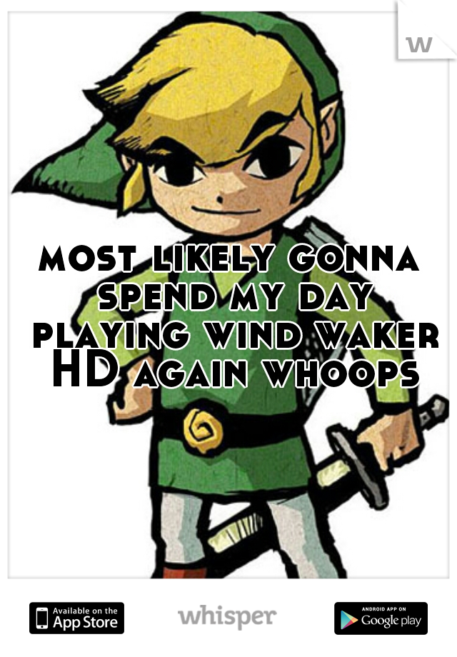 most likely gonna spend my day playing wind waker HD again whoops