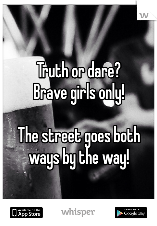Truth or dare? Brave girls only!   The street goes both ways by the way!
