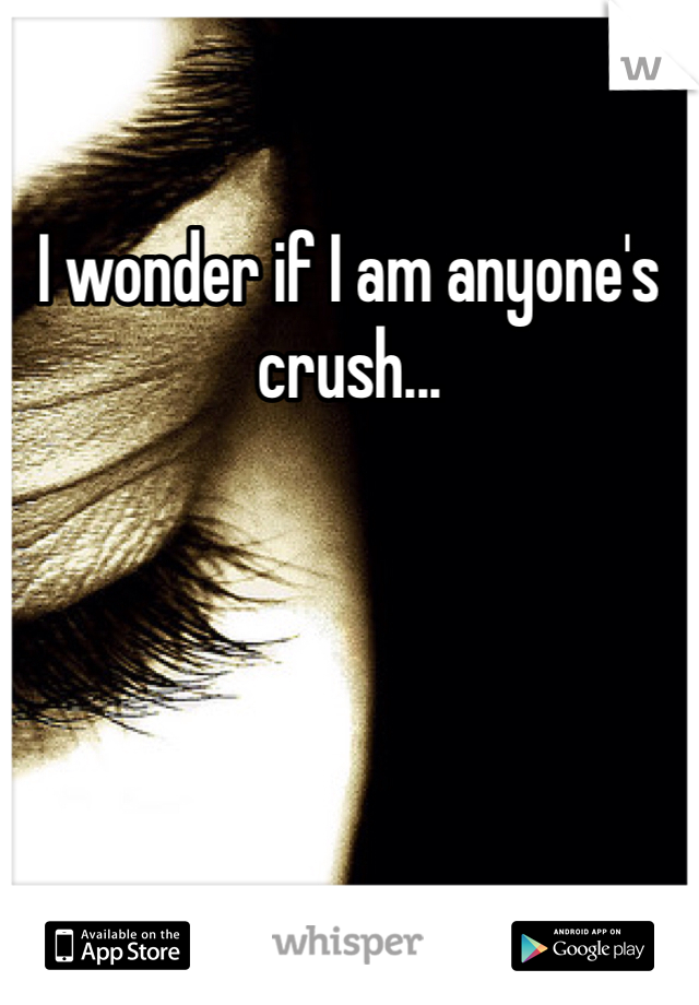 I wonder if I am anyone's crush...