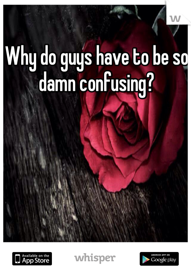 Why do guys have to be so damn confusing?
