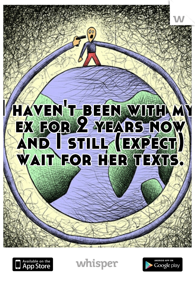 I haven't been with my ex for 2 years now and I still (expect) wait for her texts.