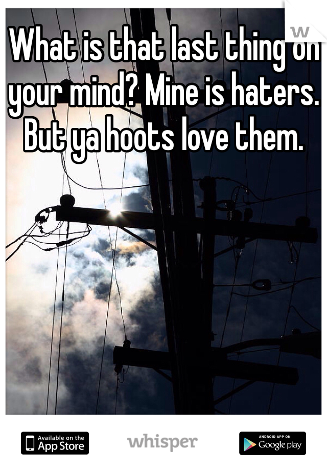What is that last thing on your mind? Mine is haters. But ya hoots love them.