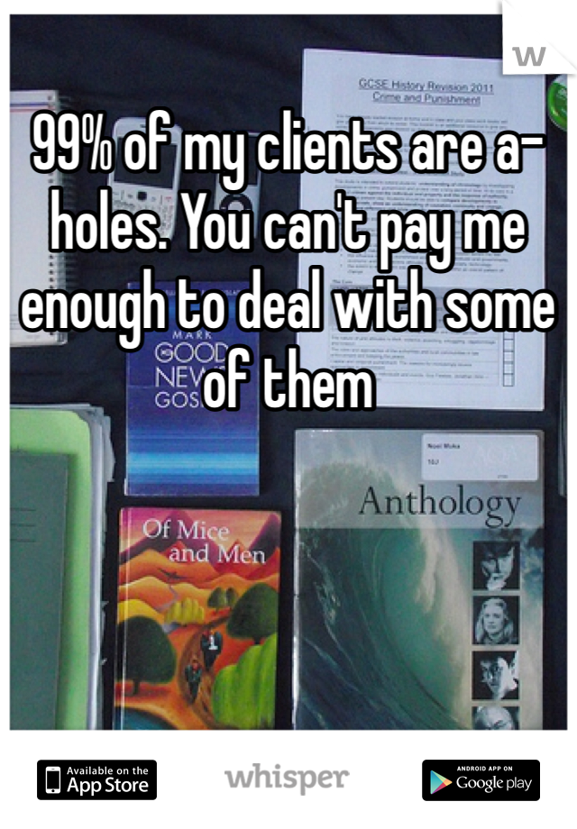 99% of my clients are a-holes. You can't pay me enough to deal with some of them