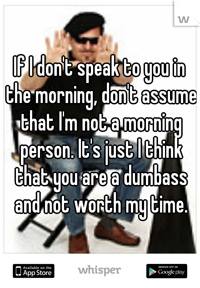 If I don't speak to you in the morning, don't assume that I'm not a morning person. It's just I think that you are a dumbass and not worth my time.