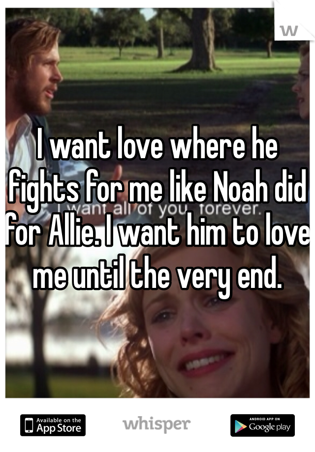 I want love where he fights for me like Noah did for Allie. I want him to love me until the very end.