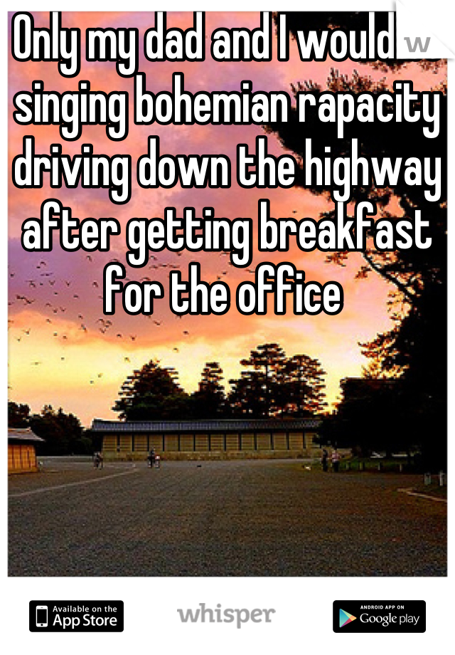 Only my dad and I would be singing bohemian rapacity driving down the highway after getting breakfast for the office