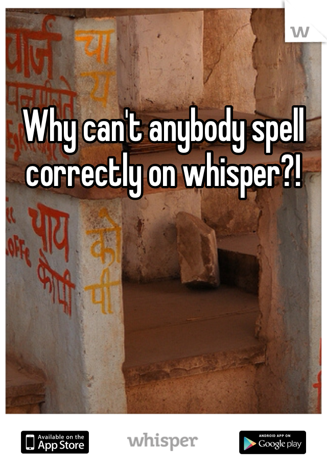Why can't anybody spell correctly on whisper?!