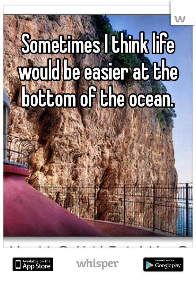 Sometimes I think life would be easier at the bottom of the ocean.