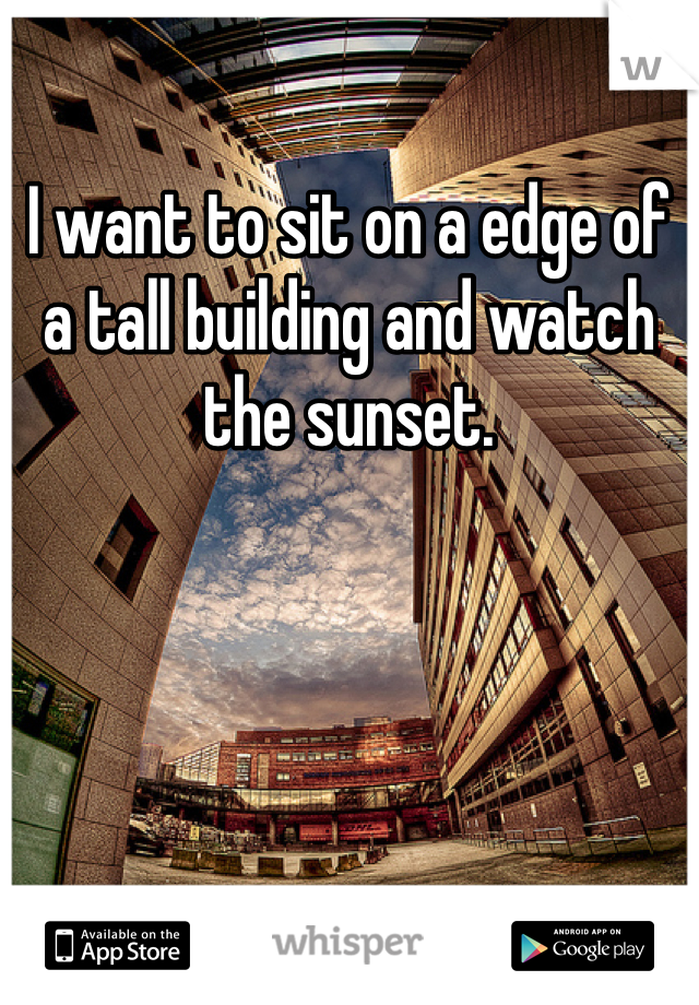 I want to sit on a edge of a tall building and watch the sunset.