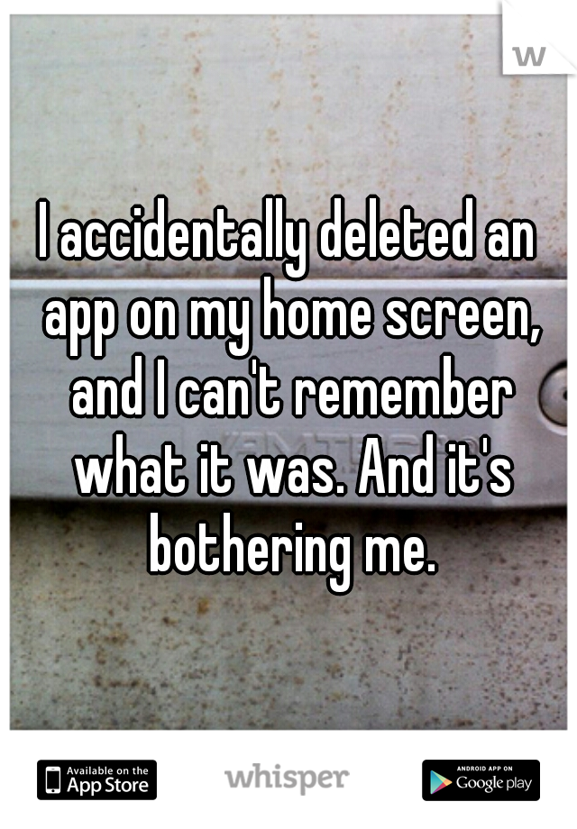 I accidentally deleted an app on my home screen, and I can't remember what it was. And it's bothering me.