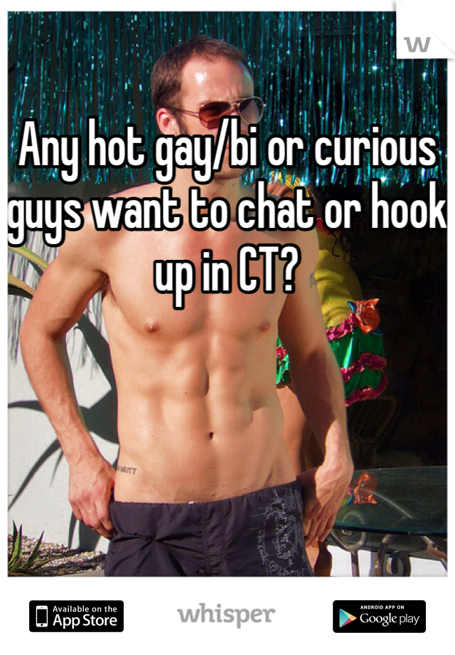 Any hot gay/bi or curious guys want to chat or hook up in CT?